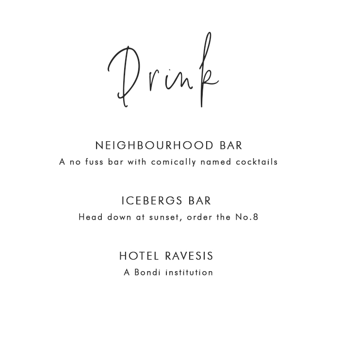 Where to Drink in Bondi: Neighbourhood Bar – A no fuss bar with comically named cocktails; Icebergs Bar – Head down at sunset, order the No.8; Hotel Ravesis – A Bondi institution