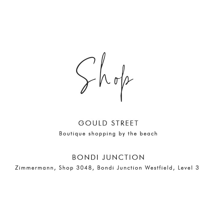 Where to Shop in Bondi: Gould Street – Boutique shopping by the beach; Bondi Junction – Zimmermann, Shop 3048, Bondi Junction Westfield, Level 3