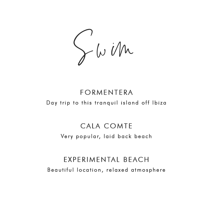 Where to Swim in Ibiza: Formentera – Day trip to this tranquil island off Ibiza; Cala Comte – Very popular, laid back beach; Experimental Beach – Beautiful location, relaxed atmosphere