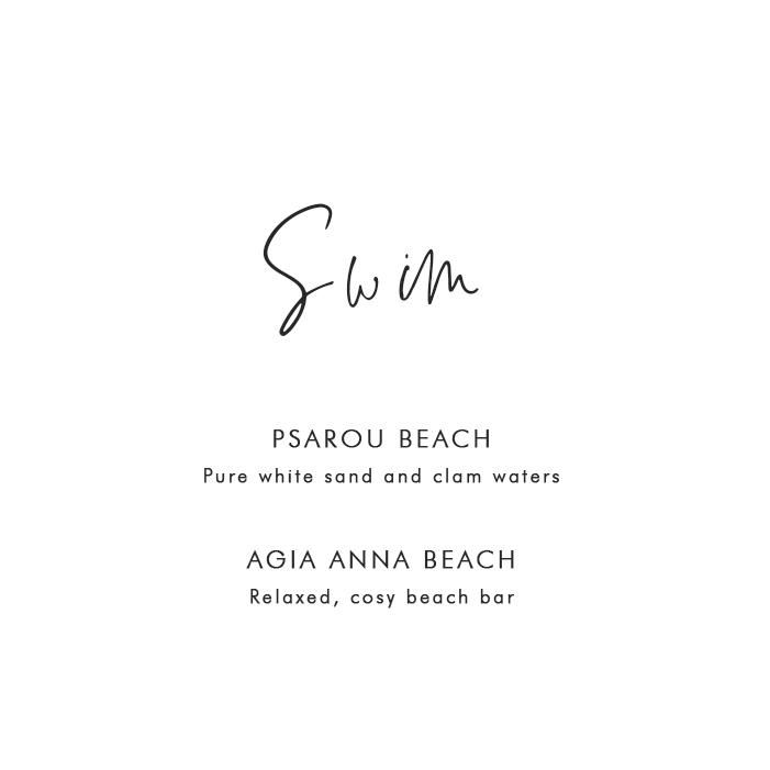 Where to Swim in Mykonos: Psarou Beach – Pure white sand and calm waters; Agia Anna Beach – Relaxed, cosy beach bar