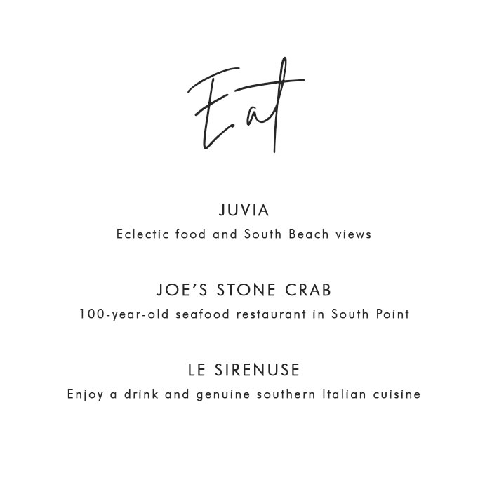 Where to Eat in Miami: Juvia – Eclectic food and South Beach views; Joe's Stone Crab – 100-year-old seafood restaurant in South Point; Le Sirenuse – Enjoy a drink and genuine southern Italian cuisine