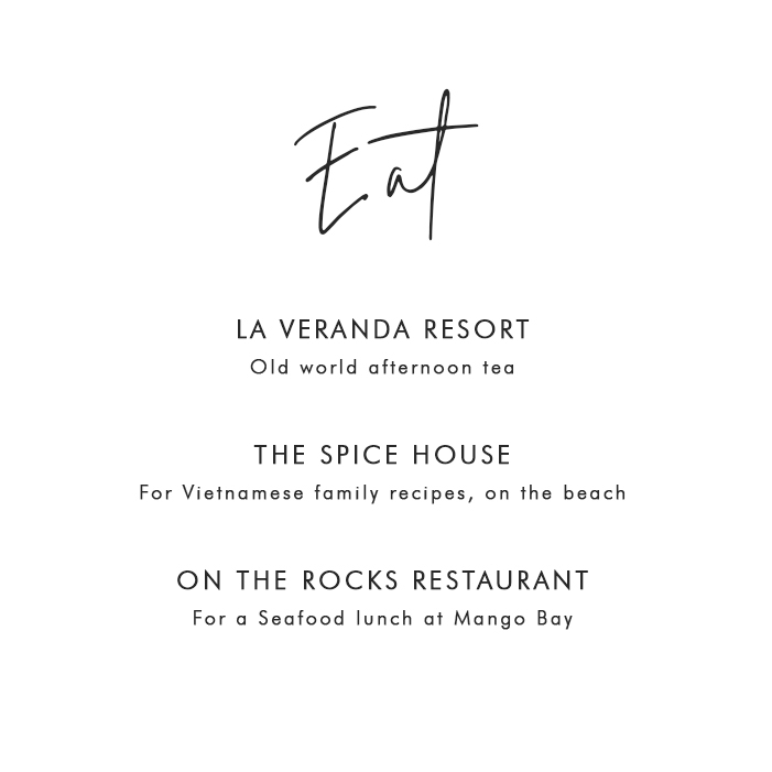 Where to Eat in PHÚ QUỐC: La Veranda Resort – Old world afternoon tea; The Spice House – For Vietnamese family recipes on the beach; On The Rocks Restaurant – For a seafood lunch at Mango Bay