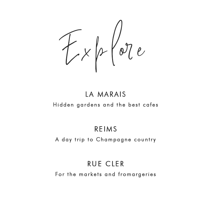 Where to Explore in Paris: La Marais – Hidden gardens and the best cafes; Reims – A day trip to the Champagne country; Rue Cler – For the markets and fromargeries