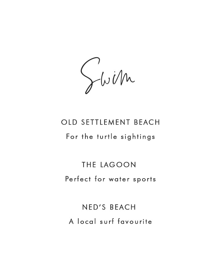 Swim - Neds Beach – For surfing and fish sightings  - Old Settlement Beach - For turtle sightings 	- The Lagoon - For Boat hire / Paddle Boarding